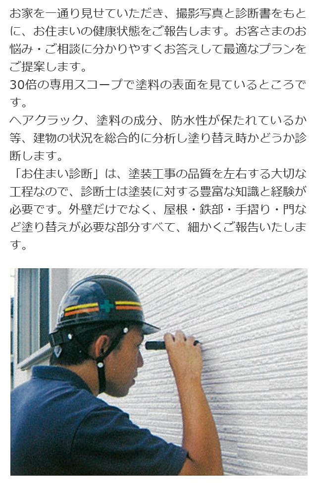 お家を一通り見せていただき、撮影写真と診断書をもとに、お住まいの健康状態をご報告します。お客さまのお悩み・ご相談に分かりやすくお答えして最適なプランをご提案します。30倍の専用スコープで塗料の表面を見ているところです。ヘアクラック、塗料の成分、防水性が保たれているか等、建物の状況を総合的に分析し塗り替え時かどうか診断します。「お住まい診断」は、塗装工事の品質を左右する大切な工程なので、診断士は塗装に対する豊富な知識と経験が必要です。外壁だけでなく、屋根・鉄部・手摺り・門など塗り替えが必要な部分すべて、細かくご報告いたします。